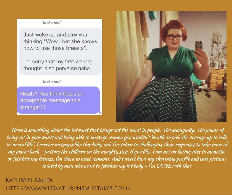 There is something about the Internet that brings out the worst in people. The anonymity. The power of being sat in your pants and being able to message women you wouldn't be able to pick the courage up to talk to 'in real life'. I receive messages like this daily, and I've taken to challenging these responses to take some of my power back - putting the children on the naughty step, if you like. I am not on dating sites to monetise or fetishise my fatness, I'm there to meet someone. And I won't have my charming profile and cute pictures tainted by men who want to fetishise my fat body - I'm DONE with that